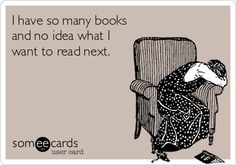 I have so many books and no idea what I want to read next.