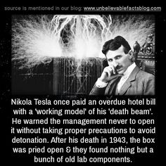 Nikola Tesla once paid an overdue hotel bill with a 'working model' of his 'death beam'. He warned the management never to open it without taking proper precautions to avoid detonation. After his death in 1943, the box was pried open & they found...