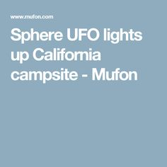 Sphere UFO lights up California campsite - Mufon