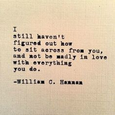 """Love quote idea - """"I still haven't figured out how to sit across from you, and not be madly in love with everything you do."""" � William C. Hannan Courtesy of YourTango"""