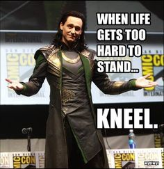 When life gets too hard to stand....kneel. -->> Loki is now a wonderfully successful life coach... hehehe