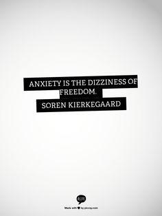 Anxiety is the dizziness of freedom.              Søren Kierkegaard
