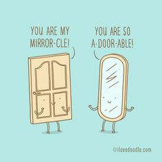 You are my mirror-cle  You are so a-door-able.