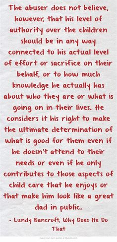 The abuser does not believe, however, that his level of authority over the children should be in any way connected to his actual level of effort or sacrifice on their behalf, or to how much knowledge he actually has about who they are or what is going on in their lives. He considers it his right to make the ultimate determination of what is good for them even if he doesn't attend to their needs or even if he only contributes to those aspects of child care that he enjoys or...