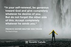 """""""In your self-renewal, be generous toward God and give completely whatever he desires of you. But do not forget the other side of this: Accept completely whatever he sends you."""" Francis Xavier Nguyen Van Thuan, The Road of Hope"""