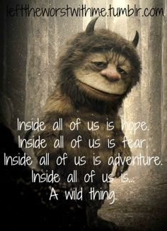 Inside all of us is HOPE Inside all of us is FEAR Inside all of us is ADVENTURE Inside all of us...A WILD THING.
