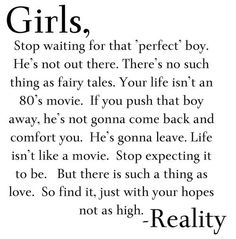 Girls, stop waiting for that 'perfect' boy. He's not out there. There's no such thing as fairy tales. Your life isn't an 80's movie. IF you push that boy away, he's not gonna come back and comfort you. He's gonna leave. Life isn't like a movie. Stop expecting it to be. BUt there is such thing as love. So find it, just with your hopes not as high. -Reality.