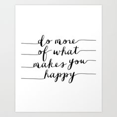Do More of What Makes You Happy https://society6.com/product/do-more-of-what-makes-you-happy-black-and-white-typography-print-inspirational-print_print#1=45