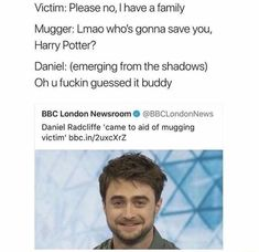 Victim: Please no, I have a family Mugger: Lmao who's gonna save you, Harry Potter? Daniel: (emerging from the shadows) Oh u fuckin guessed it buddy BBC London Newsroom O ©BBCLondonNews Daniel Radcliffe 'came to aid of mugging victim' - iFunn Harry Potter Jokes, Harry Potter Fandom, Harry Potter Tumblr Funny, Harry Potter Stories, Bbc London, Rasengan Vs Chidori, My Guy, Hogwarts, The Best