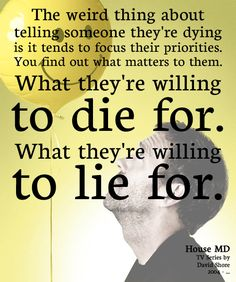 """The weird thing about telling someone they're dying is it tends to focus their priorities. You find out what matters to them. What they're willing to die for. What they're willing to lie for."" Dr. Gregory House; House MD quotes"