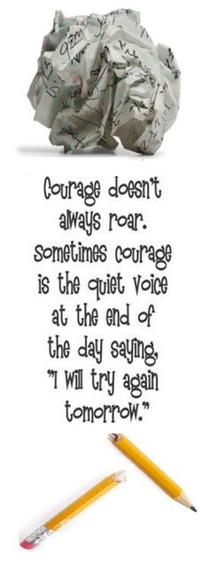 """""""Courage doesn't always roar. Sometimes courage is the quiet voice at the end of the day saying, """"I will try again tomorrow."""""""