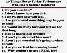 10 Things Never to say to someone Who Has a Soldier Deployed... these are also super popular things to say I have learned....