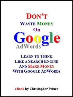 Don't Waste Money on Google AdWords: Learn to Think Like a Search Engine and Make Money with Google AdWords by Christopher Prince. $2.99. 62 pages