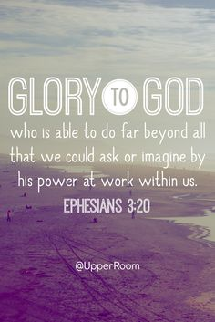Glory to God, who is able to do far beyond all that we could ask or imagine by his power at work within us.- Ephesians 3:20