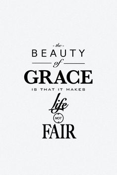 The beauty of grace is that it makes life not fair.