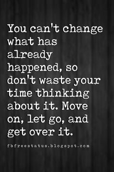 inspirational quotes about moving on, You can't change what has already happened, so don't waste your time thinking about it. Move on, let go, and get over it.