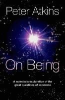 On being : a scientist's exploration of the great questions of existence  Peter Atkins.