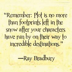 """""""Remember: Plot is no more than footprints left in the snow after your characters have run by on their way to incredible destinations."""" -Ray Bradbury"""