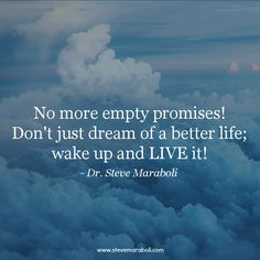 """No more empty promises! Don't just dream of a better life; wake up and LIVE it!"" - Steve Maraboli"