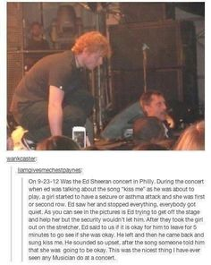 That is the best thing that could ever happen at a concert ever. I love Ed! Such a nice guy!!! One of my friends fainted and she missed the whole concert! I was at the concert, but she told me. -Brianna