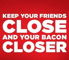Keep your friends close and your bacon closer. Bacon Quotes, Bacon Memes, Bacon Funny, Bacon Bacon, Bacon Fest, Pig Candy, Bacon Dishes, Diet Quotes, Say More
