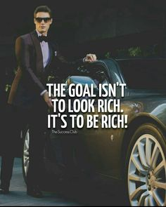 THE GOAL ISN'T TO LOOK RICH.... IT'S TO BE RICH...