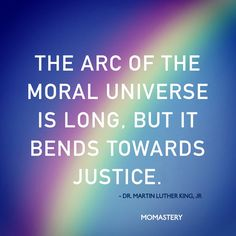 The arc of the #moral universe is long, but it bends towards #justice. - Martin Luther King, Jr.
