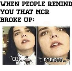 "Yo okay so I was in English (and I'm a year ahead in English because I took dual credit college classes over the summer) so this senior kid is just ""oh yeah my chemical romance, are they gonna be on warped tour this year?"" and my heart just D R O p p E D because I had to tell him MCR broke up. He just stared at me and then put his headphones on and I felt like the worst person alive."