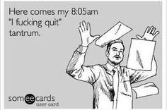 Had one of these today!!  Haha!! Only I work midnights so it was more of a 8:05pm tantrum ;)