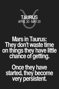Mars in Taurus: They don't waste time on things they have little chance of getting. Once they have started, they become very persistent. Taurus   Taurus Quotes   Taurus Horoscope   Taurus Zodiac Signs