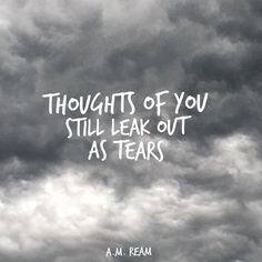 Thoughts of you  still leak out  as tears.   - a.m. ream   (8 word story)