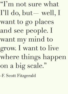 """I'm not sure what I'll do, but - well, I want to go places and see people. I want my mind to grow. I want to live where things happen on a big scale."" -- F. Scott Fitzgerald"