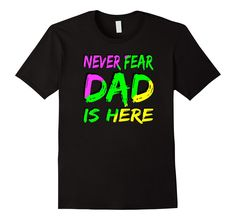 Amazon.com: Never Fear Dad is Here Fluorescent Fathers Day Gift T-Shirt: Clothing