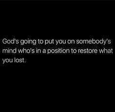 God's going to put you on somebody's mind who's in a position to restore what you lost.