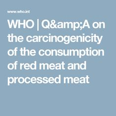 WHO | Q&A on the carcinogenicity of the consumption of red meat and processed meat