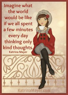 Imagine what the world would be like if we all spent a few minutes every day thinking only kind thoughts. Katrina Mayer