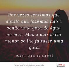 #MulheresVendedoras #GiveBack #GiveFirst #Gratidão #Energia #Experiência #MulheresDeSucesso #MulheresEmpreendedoras #EmpreendedorismoFeminino #Negócios #Vendas #EuAmoVender #VenderMais #Compartilhe #Share #Ajude #Mentoria #Sales #WomenInSales #GirlPower #MulheresPoderosas #MulheresAjudandoMulheres #Women #Empreendedorismo #Empreenda #Sucesso #Marketing #Blogger #Blog #Quote #Frase Marketing, Blog, Water Drops, Inspiring Women, Powerful Women, Godmothers, Entrepreneurship, Mother Teresa, Thinking Of You