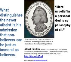 """Morality - What distinguishes the newer atheist is his admission that non-believers can be just as immoral as believers.  - """"Mere unbelief in a personal God is no philosophy at all"""" -Albert Einstein. ... http://books.google.com/books?id=G_iziBAPXtEC=PA340="""