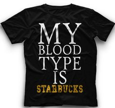My Blood Type Is Starbucks- T-Shirt My Blood Type Is Starbucks Graphic - on Etsy, $15.00