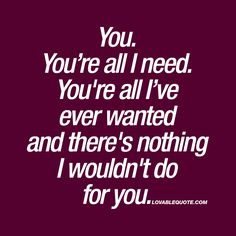 """You. You're all I need. You're all I've ever wanted and there's nothing I wouldn't do for you."" Enjoy the worlds BEST quotes about love on lovablequote.com"