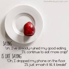 Saying: Oh, I've already ruined my good eating. I'll continue to eat more crap Is like saying: Oh, I dropped my phone on the floor.  I'll just smash it til it breaks.