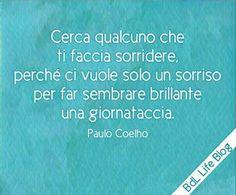 Cerca qualcuno che ti faccia sorridere, perché ci vuole solo un sorriso per far sembrare brillante una giornataccia. Paulo Coelho