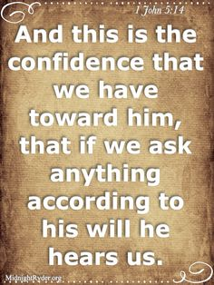 Now this is the confidence that we have in Him, that if we ask anything according to His will, He hears us. 1 John 5:14
