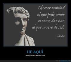 Ovidio conoce mis dramas diarios... - la respuesta a la Friendzone   Gracias a http://www.cuantarazon.com/   Si quieres leer la noticia completa visita: http://www.estoy-aburrido.com/ovidio-conoce-mis-dramas-diarios-la-respuesta-a-la-friendzone/