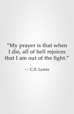 """My prayer is that when I die, all of hell rejoices that I am out of the fight."" -C.S. Lewis"