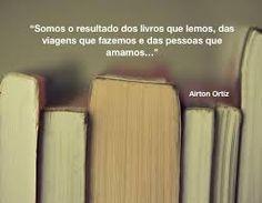 Somos o resultado dos livros que lemos, das viagens que fazemos e das pessoas que amamos! - AIRTON ORTIZ