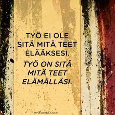 Työ on sitä mitä teet elämälläsi. Story Of My Life, True Words, Motto, Qoutes, Thats Not My, Wisdom, Thoughts, Feelings, Sayings