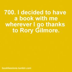 I started carrying a book with me in elementary school, but I always thought it was funny that Rory did the same thing on Gilmore Girls. :]