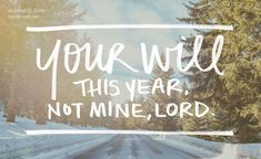 """Here at the start of a new year, may our prayers be simple and true: """"Your will this year, not mine, Lord. Your will, not mine."""""""