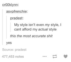 One of the most accurate things I've ever seen!!! My style isn't even my style. I can't afford my actual style.